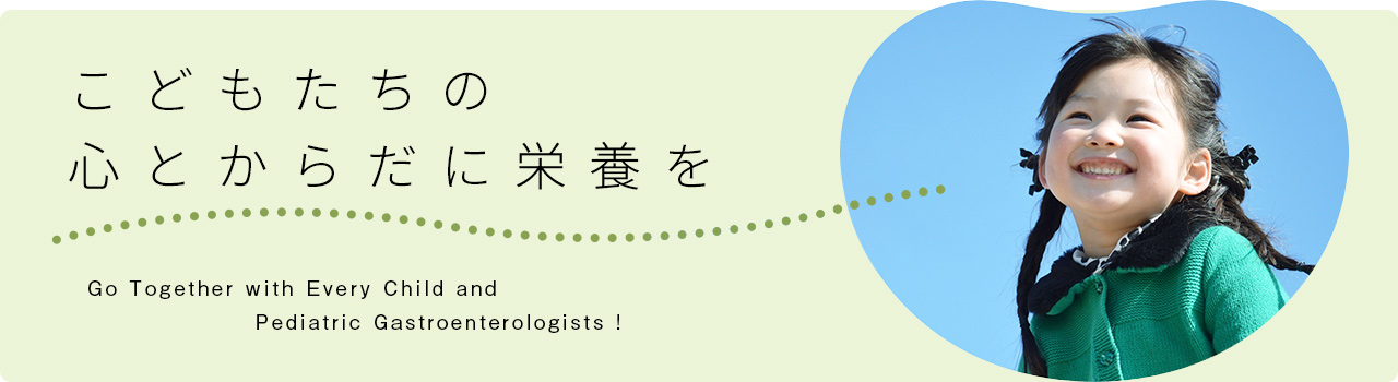 「こどもたちの心とからだに栄養を」Go Together with Every Child and Pediatric Gastroenterologists !